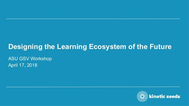 Designing the Learning Ecosystem of the Future ASU GSV Workshop April 17, 2018