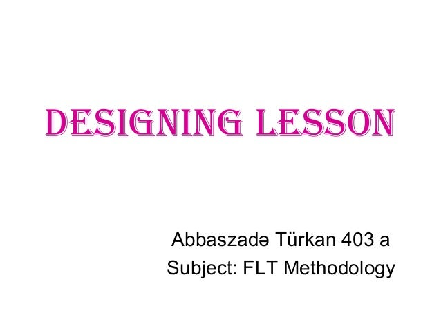 Designing Lesson Abbaszadə Türkan 403 a Subject: FLT Methodology