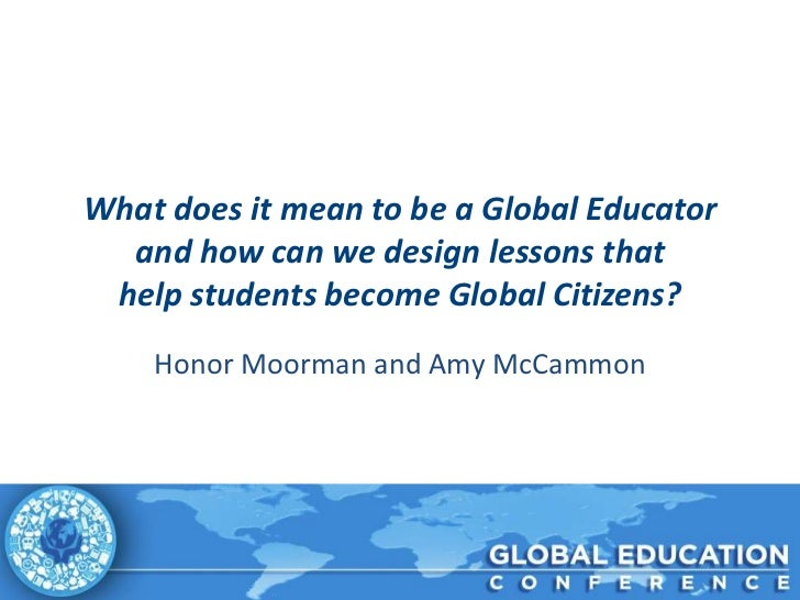 What does it mean to be a Global Educator  and how can we design lessons that help students become Global Citizens?    Hon...