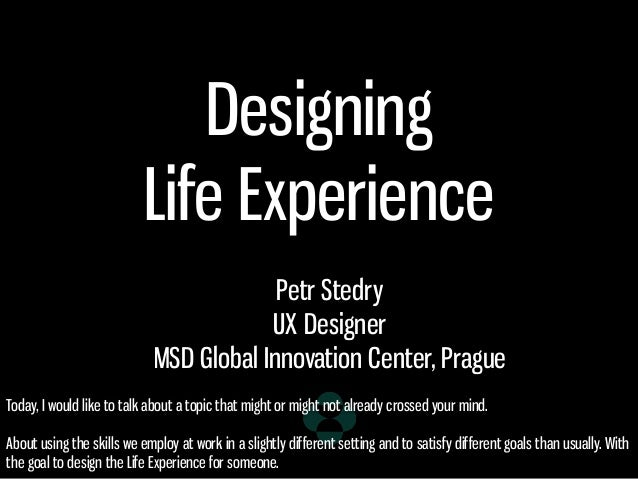 Designing Life Experience Petr Stedry UX Designer MSD Global Innovation Center, Prague Today, I would like to talk about a...