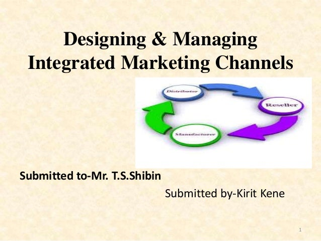 Designing & Managing Integrated Marketing Channels Submitted to-Mr. T.S.Shibin Submitted by-Kirit Kene 1