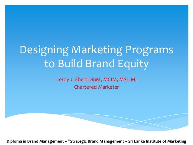 Designing Marketing Programs to Build Brand Equity Leroy J. Ebert DipM, MCIM, MSLIM, Chartered Marketer Diploma in Brand M...