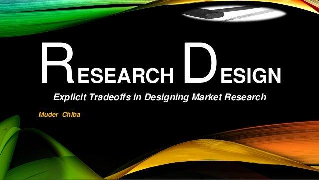 Explicit Tradeoffs in Designing Market Research RESEARCH DESIGN Muder Chiba