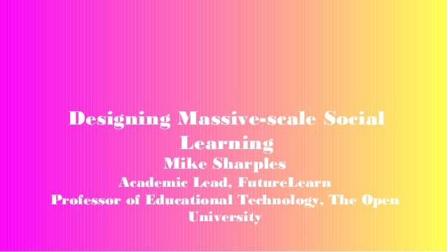 Designing Massive-scale Social Learning Mike Sharples  Academic Lead, FutureLearn Professor of Educational Technology, The...