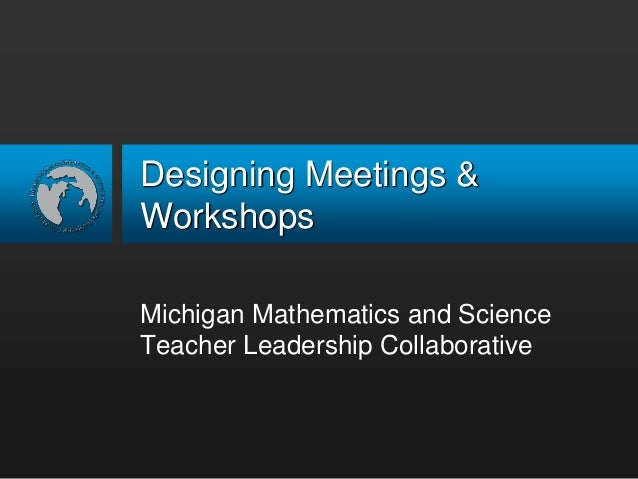 Designing Meetings & Workshops<br />Michigan Mathematics and Science Teacher Leadership Collaborative<br />