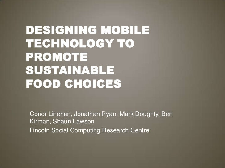 Designing Mobile Technology to Promote SustainableFood Choices<br />Conor Linehan, Jonathan Ryan, Mark Doughty, Ben Kirman...