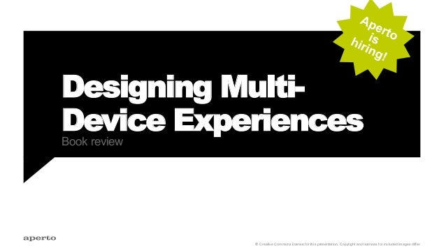 Designing Multi- Device ExperiencesBook review b Creative Commons license for this presentation. Copyright and licenses fo...