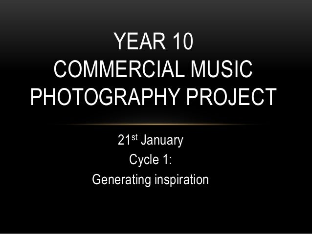 YEAR 10  COMMERCIAL MUSICPHOTOGRAPHY PROJECT        21st January          Cycle 1:    Generating inspiration