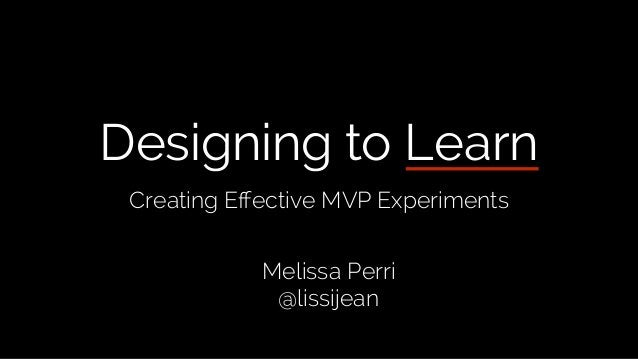 Designing to Learn Creating Effective MVP Experiments Melissa Perri @lissijean