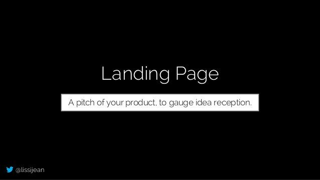 @lissijean Landing Page A pitch of your product, to gauge idea reception.