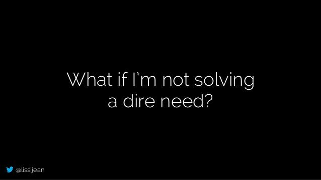 @lissijean What if I'm not solving a dire need?