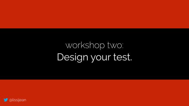@lissijean workshop two: Design your test.