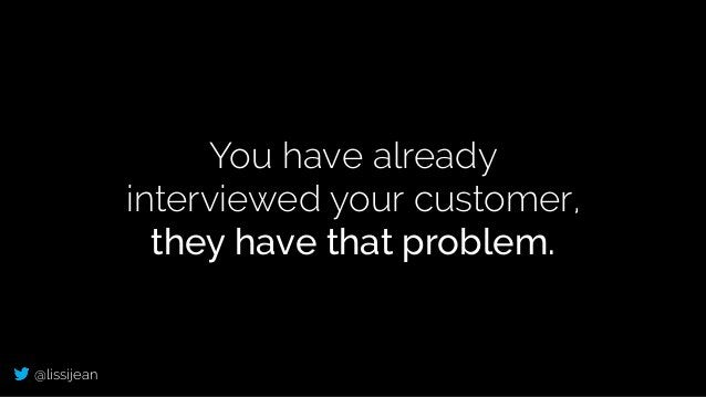 @lissijean You have already interviewed your customer, they have that problem.
