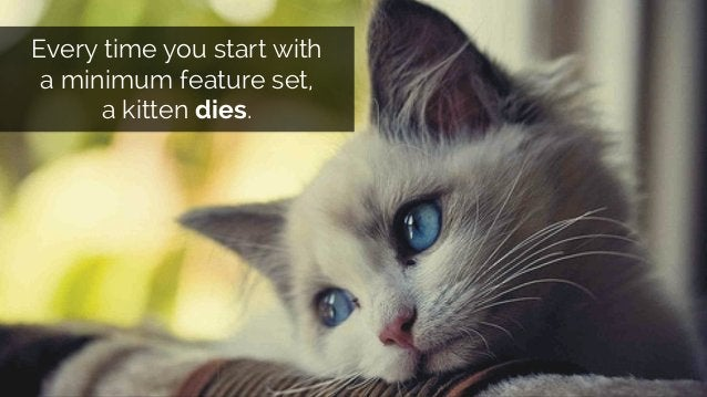 @lissijean Every time you start with a minimum feature set, a kitten dies.