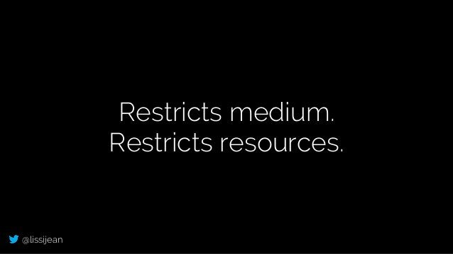 @lissijean Restricts medium. Restricts resources.