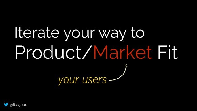 @lissijean Iterate your way to Product/Market Fit your users