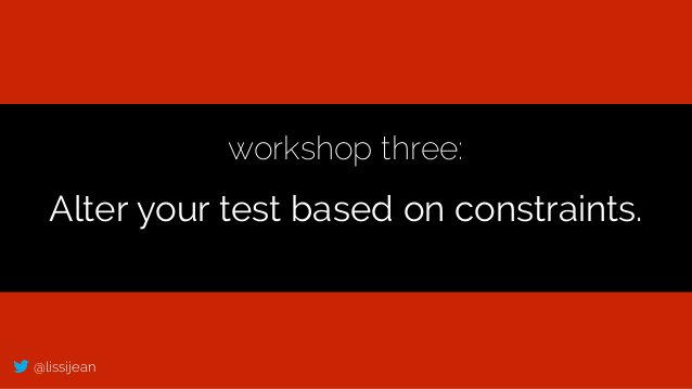 @lissijean workshop three: Alter your test based on constraints.