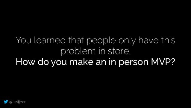 @lissijean You learned that people only have this problem in store. How do you make an in person MVP?