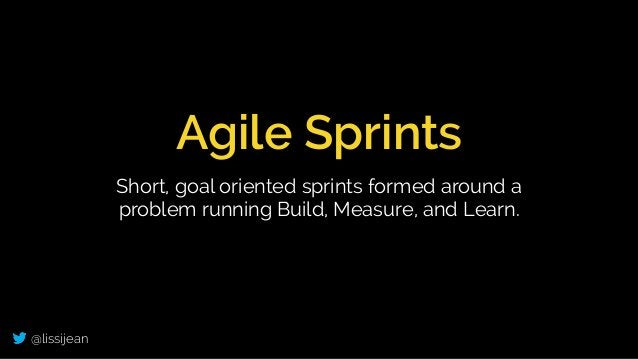 @lissijean Agile Sprints Short, goal oriented sprints formed around a problem running Build, Measure, and Learn.