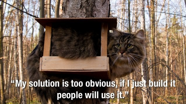 """@lissijean """"My solution is too obvious, if I just build it people will use it."""""""