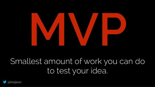 @lissijean MVPSmallest amount of work you can do to test your idea.