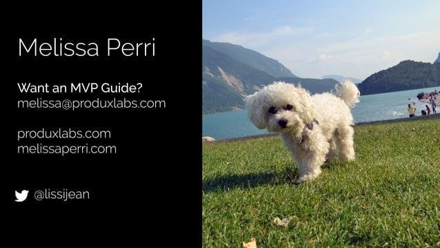 @lissijean Melissa Perri ! Want an MVP Guide? melissa@produxlabs.com ! produxlabs.com melissaperri.com ! ! @lissijean