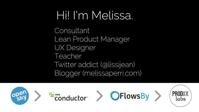 Consultant Lean Product Manager UX Designer Teacher Twitter addict (@lissijean) Blogger (melissaperri.com) Hi! I'm Melissa.