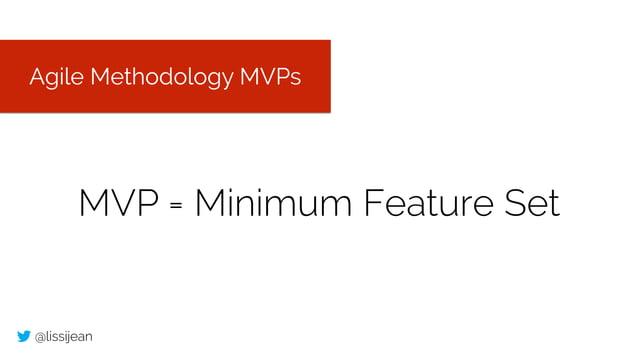 @lissijean MVP = Minimum Feature Set Agile Methodology MVPs