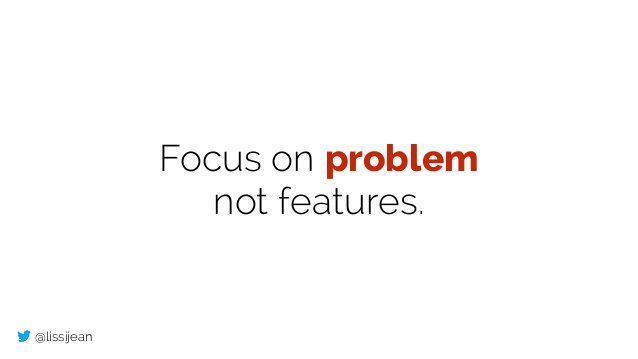 @lissijean Focus on problem not features.