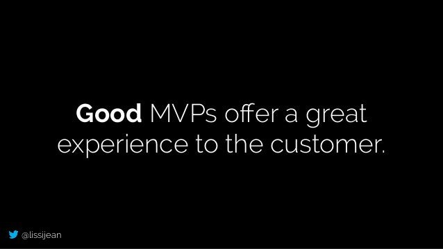 @lissijean Good MVPs offer a great experience to the customer.