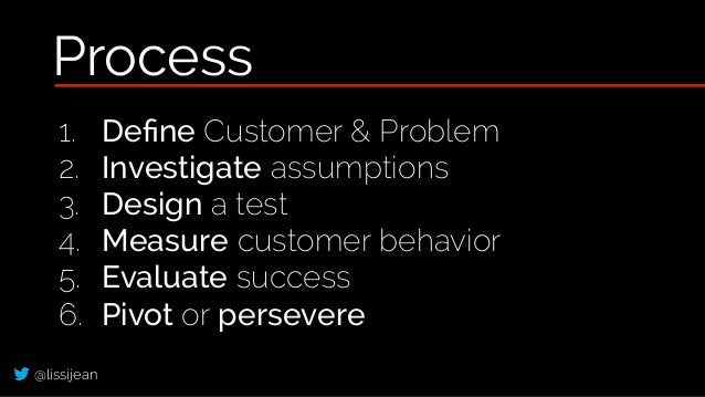 @lissijean 1. Define Customer & Problem 2. Investigate assumptions 3. Design a test 4. Measure customer behavior 5. Evaluat...