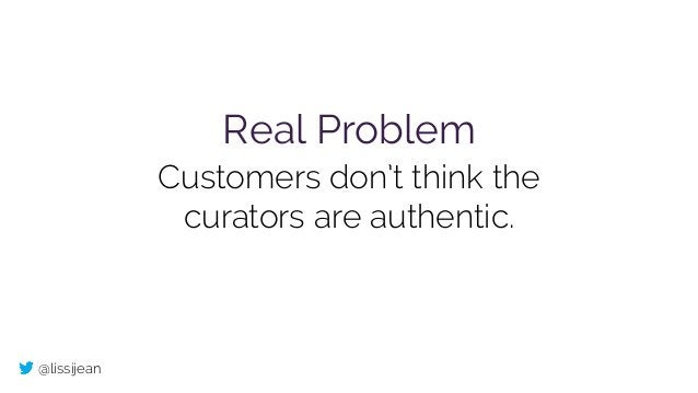 @lissijean Real Problem Customers don't think the curators are authentic.