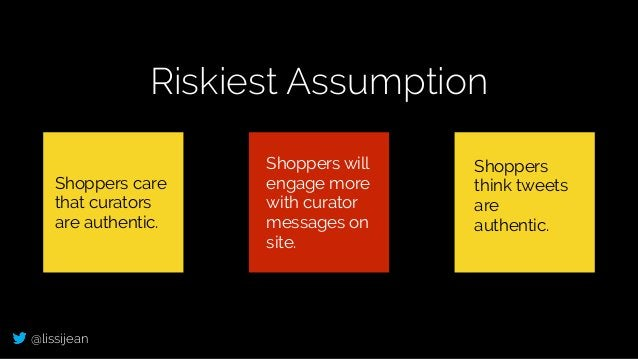 @lissijean Riskiest Assumption Shoppers care that curators are authentic. Shoppers will engage more with curator messages ...