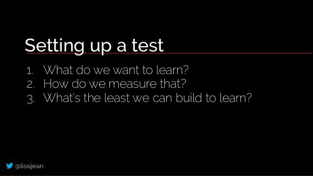 @lissijean Setting up a test 1. What do we want to learn? 2. How do we measure that? 3. What's the least we can build to l...