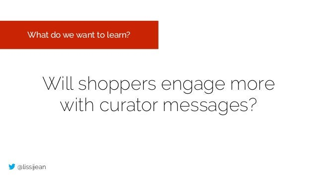 @lissijean Will shoppers engage more with curator messages? What do we want to learn?