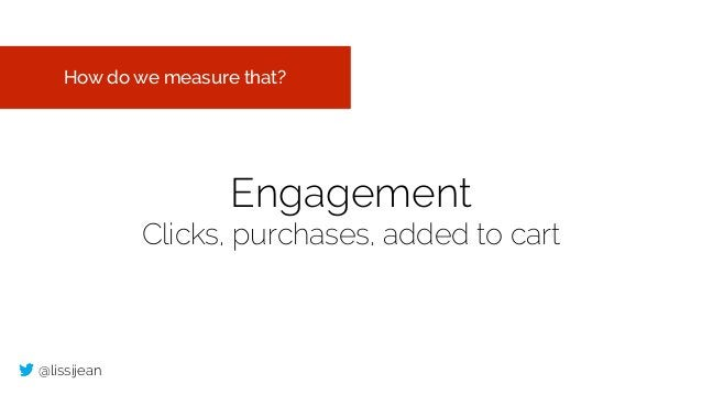@lissijean Engagement Clicks, purchases, added to cart How do we measure that?