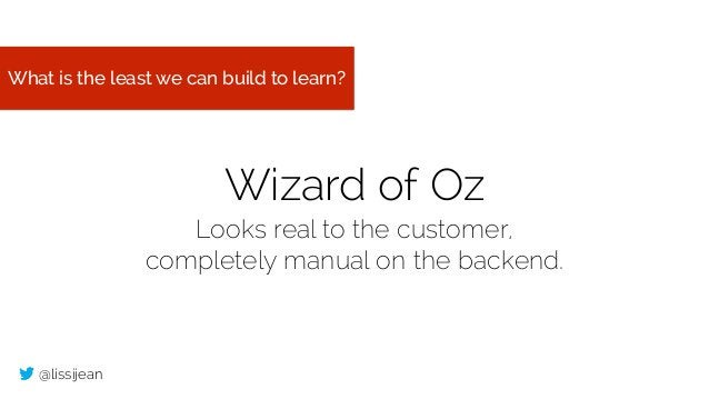 @lissijean What is the least we can build to learn? Wizard of Oz Looks real to the customer, completely manual on the back...