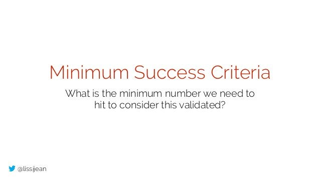 @lissijean Minimum Success Criteria What is the minimum number we need to hit to consider this validated?
