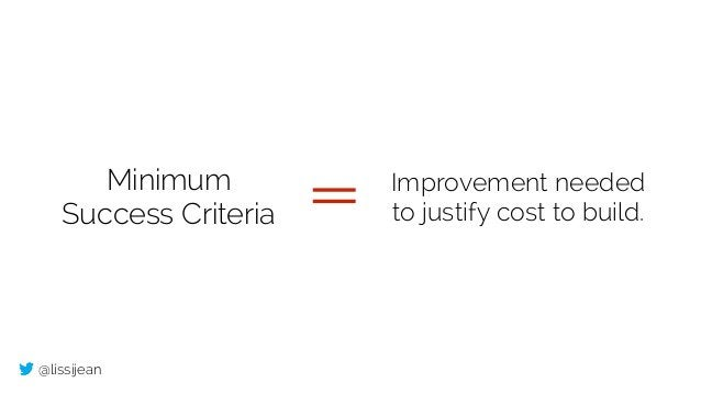 @lissijean Minimum Success Criteria Improvement needed to justify cost to build.