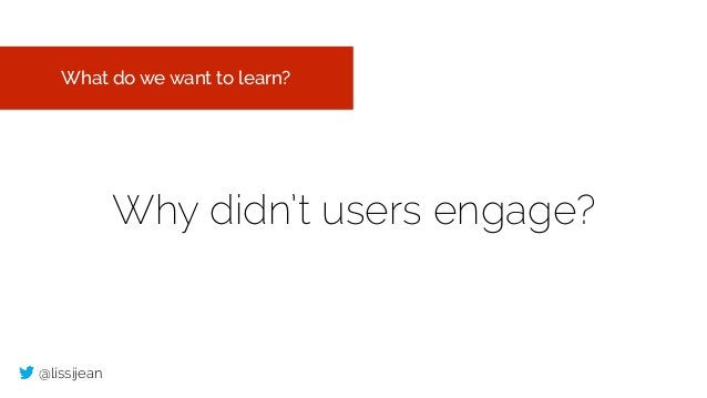 @lissijean Why didn't users engage? What do we want to learn?