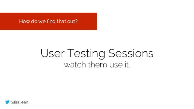 @lissijean User Testing Sessions watch them use it. How do we find that out?