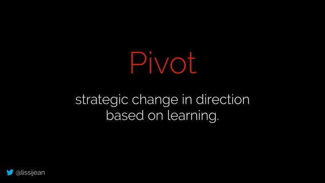 @lissijean strategic change in direction based on learning. Pivot