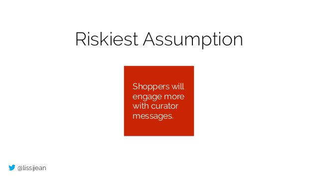 @lissijean Riskiest Assumption Shoppers will engage more with curator messages.