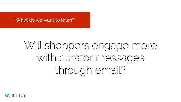 @lissijean Will shoppers engage more with curator messages through email? What do we want to learn?