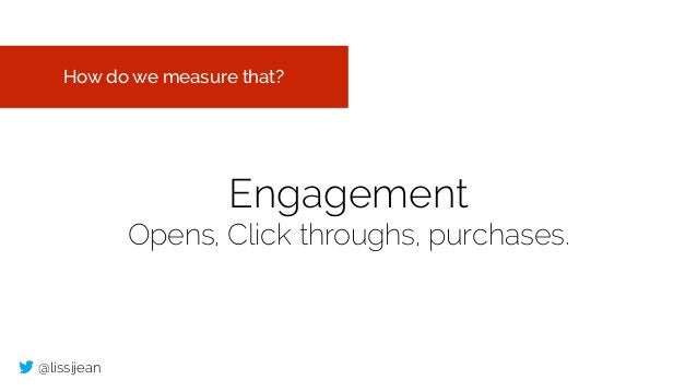 @lissijean Engagement Opens, Click throughs, purchases. How do we measure that?
