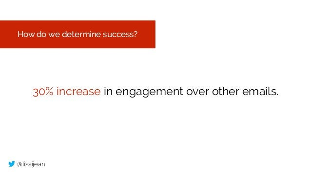 @lissijean How do we determine success? 30% increase in engagement over other emails.