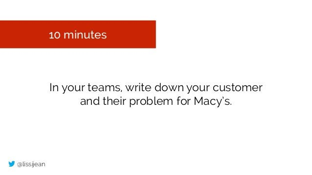@lissijean 10 minutes In your teams, write down your customer and their problem for Macy's.