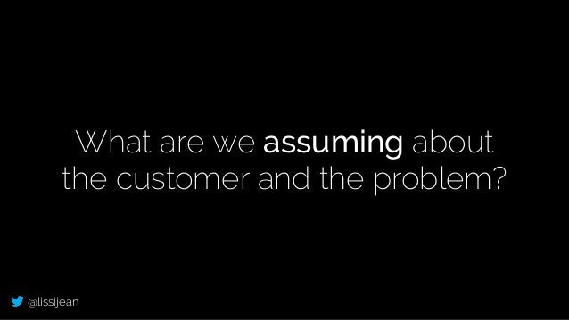 @lissijean What are we assuming about the customer and the problem?