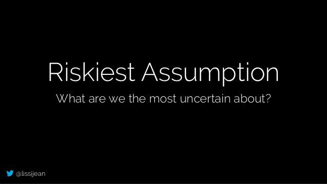 @lissijean Riskiest Assumption What are we the most uncertain about?