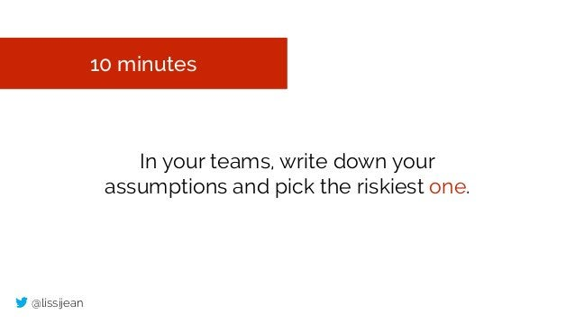@lissijean 10 minutes In your teams, write down your assumptions and pick the riskiest one.
